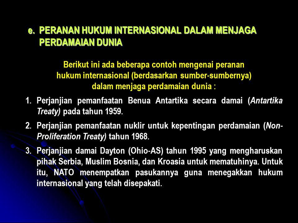 e.PERANAN HUKUM INTERNASIONAL DALAM MENJAGA PERDAMAIAN DUNIA Berikut ini ada beberapa contoh mengenai peranan hukum internasional (berdasarkan sumber-sumbernya) dalam menjaga perdamaian dunia : 1.Perjanjian pemanfaatan Benua Antartika secara damai ( Antartika Treaty) pada tahun 1959.