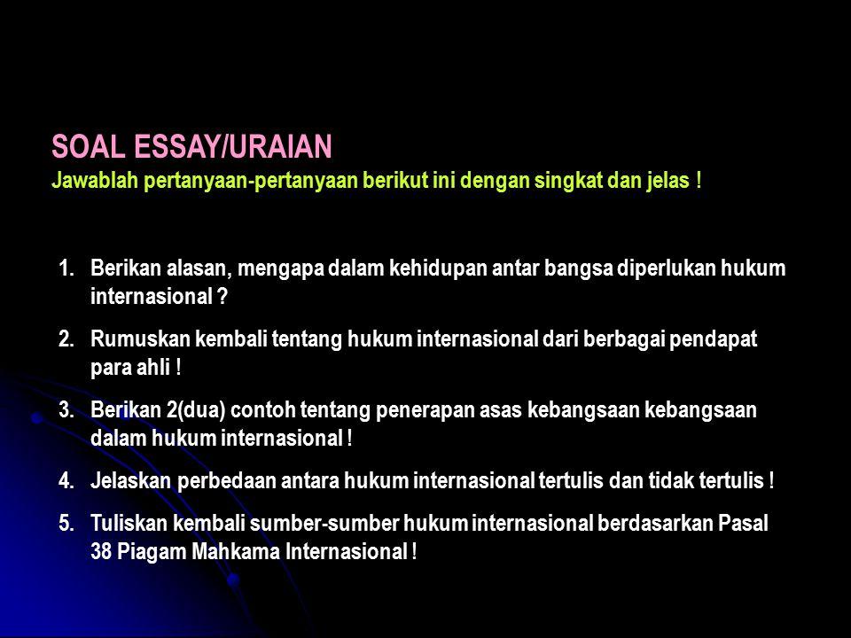 SOAL ESSAY/URAIAN Jawablah pertanyaan-pertanyaan berikut ini dengan singkat dan jelas ! 1.Berikan alasan, mengapa dalam kehidupan antar bangsa diperlu