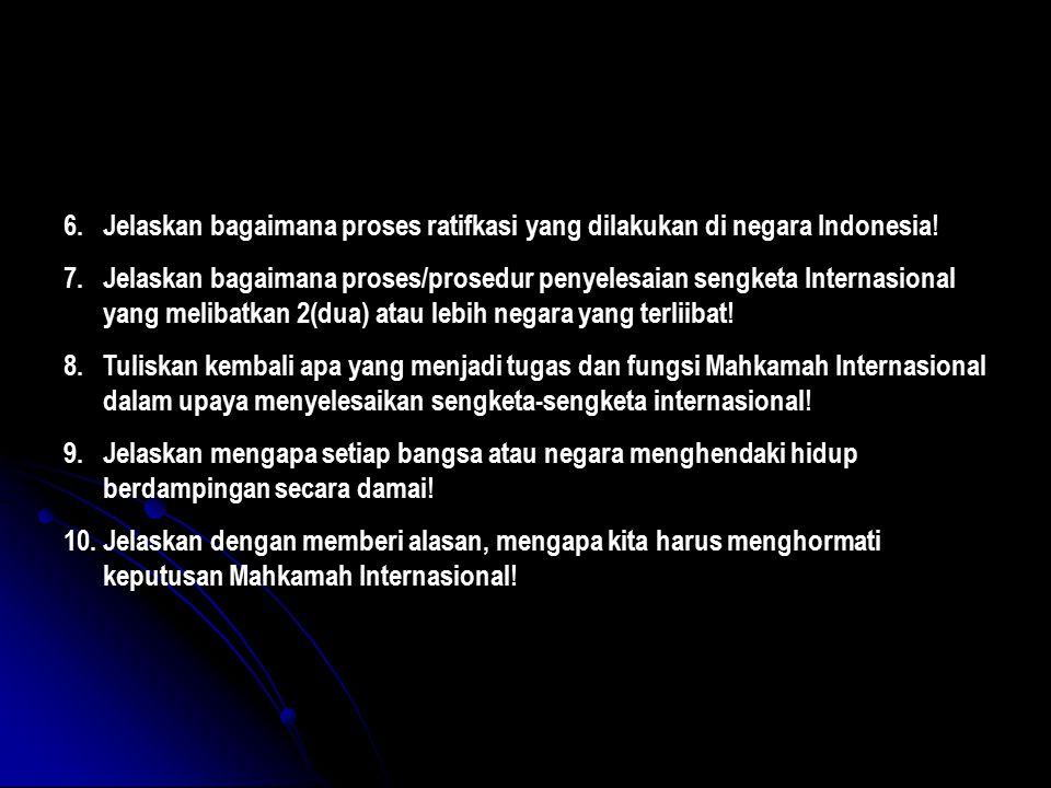 6.Jelaskan bagaimana proses ratifkasi yang dilakukan di negara Indonesia! 7.Jelaskan bagaimana proses/prosedur penyelesaian sengketa Internasional yan