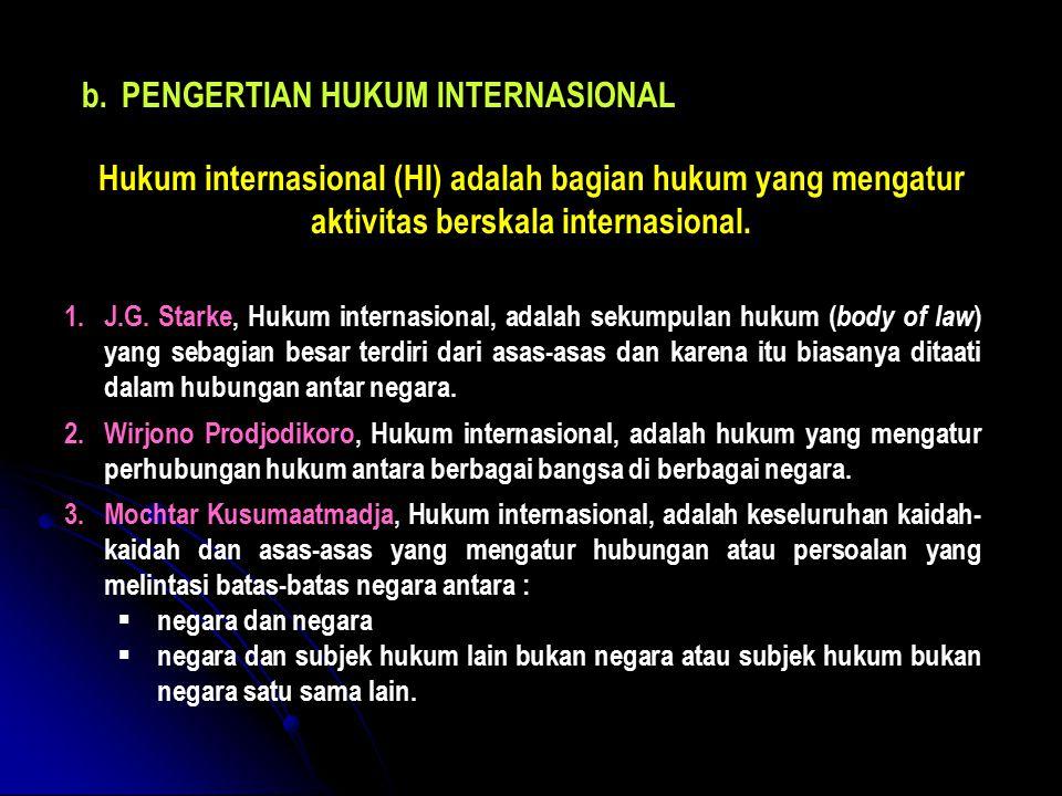b.PENGERTIAN HUKUM INTERNASIONAL Hukum internasional (HI) adalah bagian hukum yang mengatur aktivitas berskala internasional. 1.J.G. Starke, Hukum int