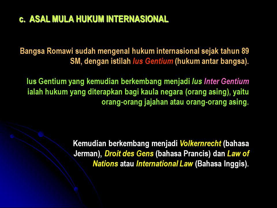 c.ASAL MULA HUKUM INTERNASIONAL Bangsa Romawi sudah mengenal hukum internasional sejak tahun 89 SM, dengan istilah Ius Gentium (hukum antar bangsa). I
