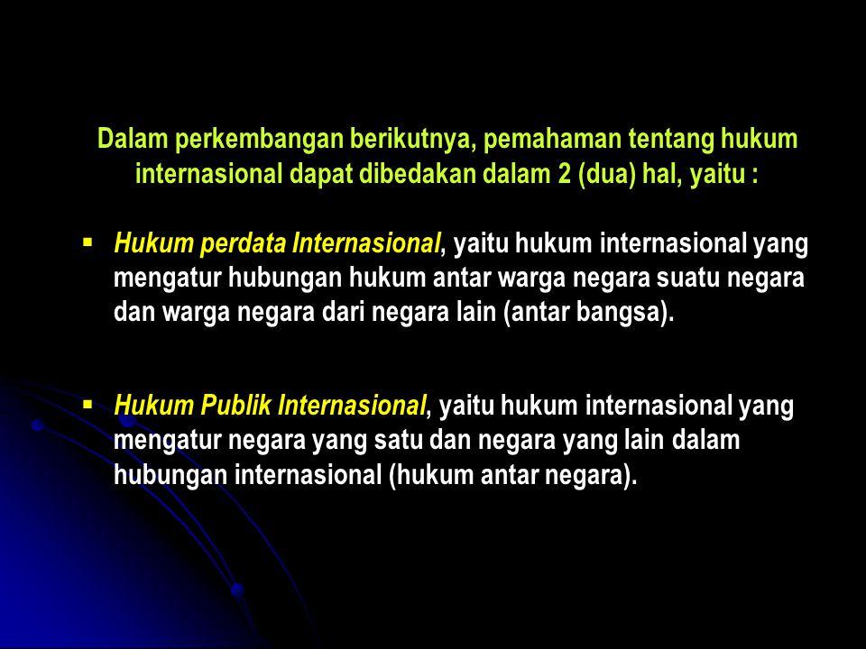 Dalam perkembangan berikutnya, pemahaman tentang hukum internasional dapat dibedakan dalam 2 (dua) hal, yaitu :  Hukum perdata Internasional, yaitu h
