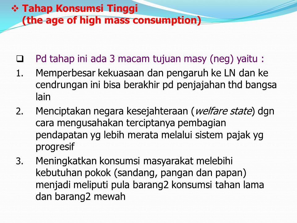  Tahap Konsumsi Tinggi (the age of high mass consumption)  Pd tahap ini ada 3 macam tujuan masy (neg) yaitu : 1. Memperbesar kekuasaan dan pengaruh