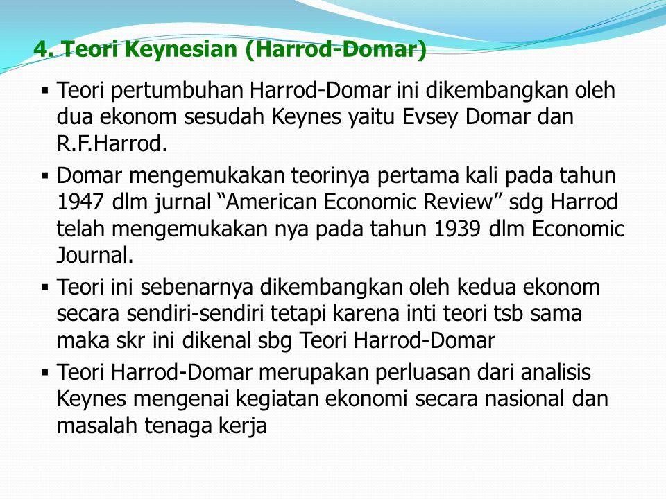 4. Teori Keynesian (Harrod-Domar)  Teori pertumbuhan Harrod-Domar ini dikembangkan oleh dua ekonom sesudah Keynes yaitu Evsey Domar dan R.F.Harrod. 