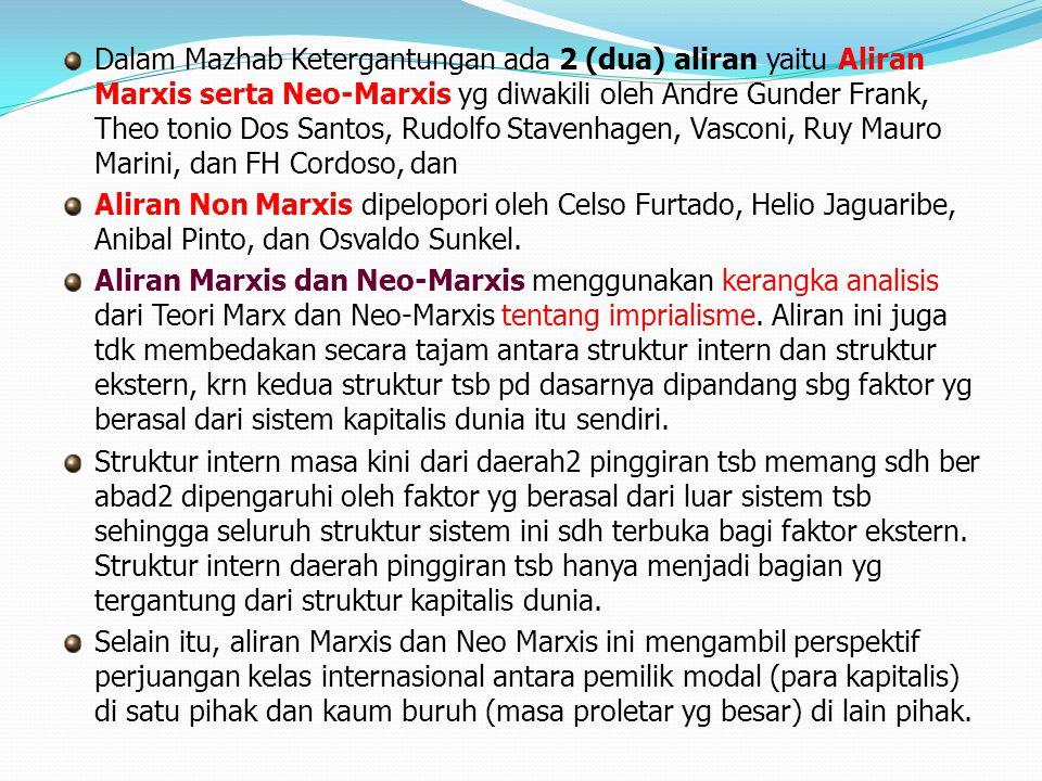 Dalam Mazhab Ketergantungan ada 2 (dua) aliran yaitu Aliran Marxis serta Neo-Marxis yg diwakili oleh Andre Gunder Frank, Theo tonio Dos Santos, Rudolf