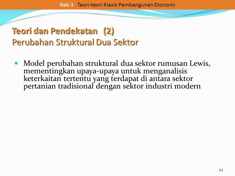 Teori dan Pendekatan (2) Perubahan Struktural Dua Sektor Model perubahan struktural dua sektor rumusan Lewis, mementingkan upaya-upaya untuk menganali