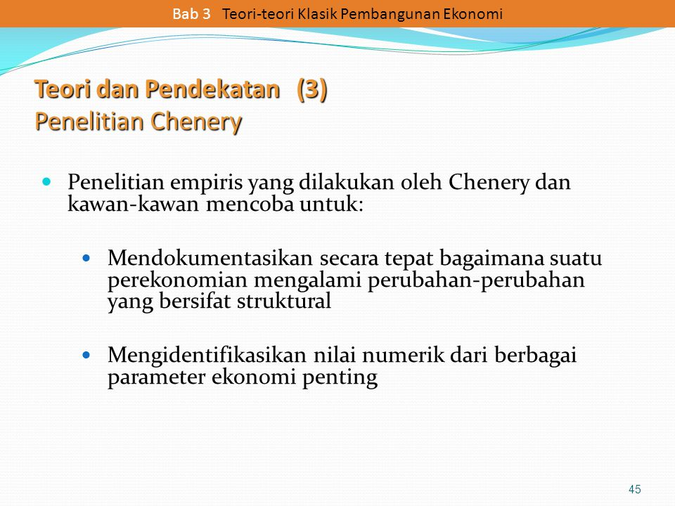 Teori dan Pendekatan (3) Penelitian Chenery Penelitian empiris yang dilakukan oleh Chenery dan kawan-kawan mencoba untuk: Mendokumentasikan secara tep