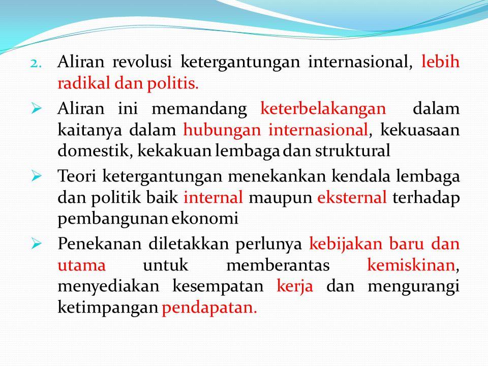 2. Aliran revolusi ketergantungan internasional, lebih radikal dan politis.  Aliran ini memandang keterbelakangan dalam kaitanya dalam hubungan inter