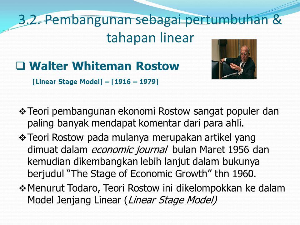 3.2. Pembangunan sebagai pertumbuhan & tahapan linear  Walter Whiteman Rostow [Linear Stage Model] – [1916 – 1979]  Teori pembangunan ekonomi Rostow