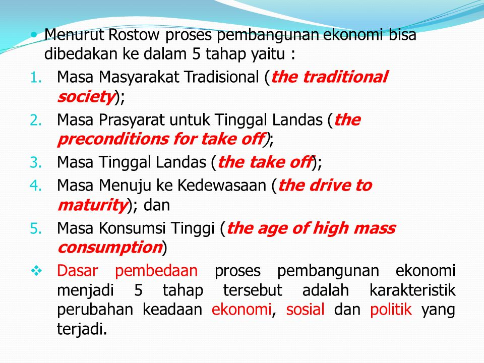 Menurut Rostow proses pembangunan ekonomi bisa dibedakan ke dalam 5 tahap yaitu : 1. Masa Masyarakat Tradisional (the traditional society); 2. Masa Pr