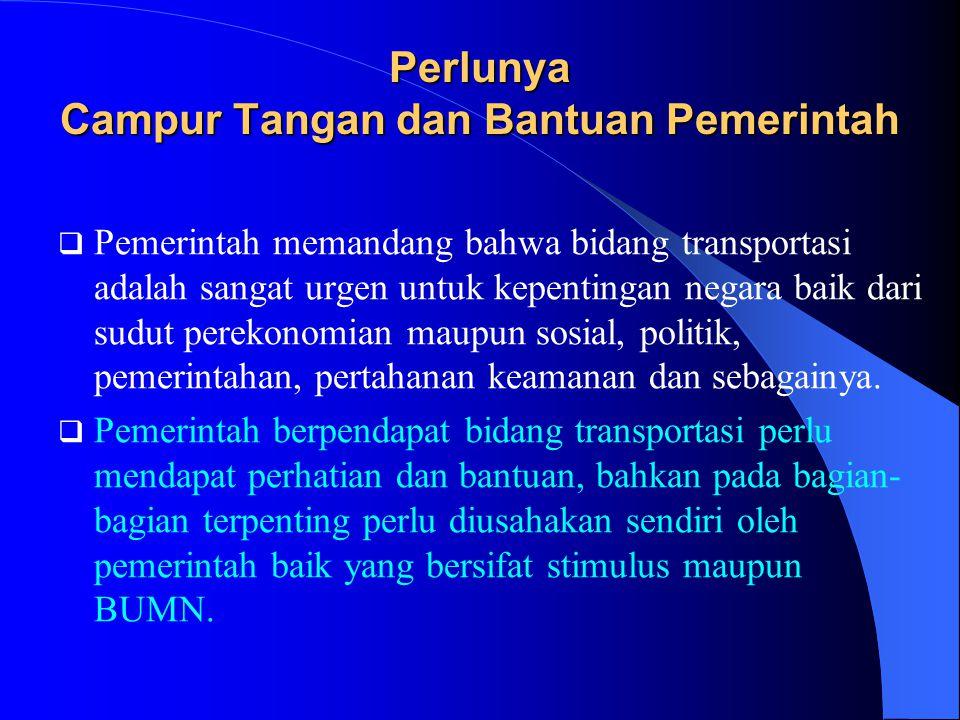 Perlunya Campur Tangan dan Bantuan Pemerintah  Pemerintah memandang bahwa bidang transportasi adalah sangat urgen untuk kepentingan negara baik dari