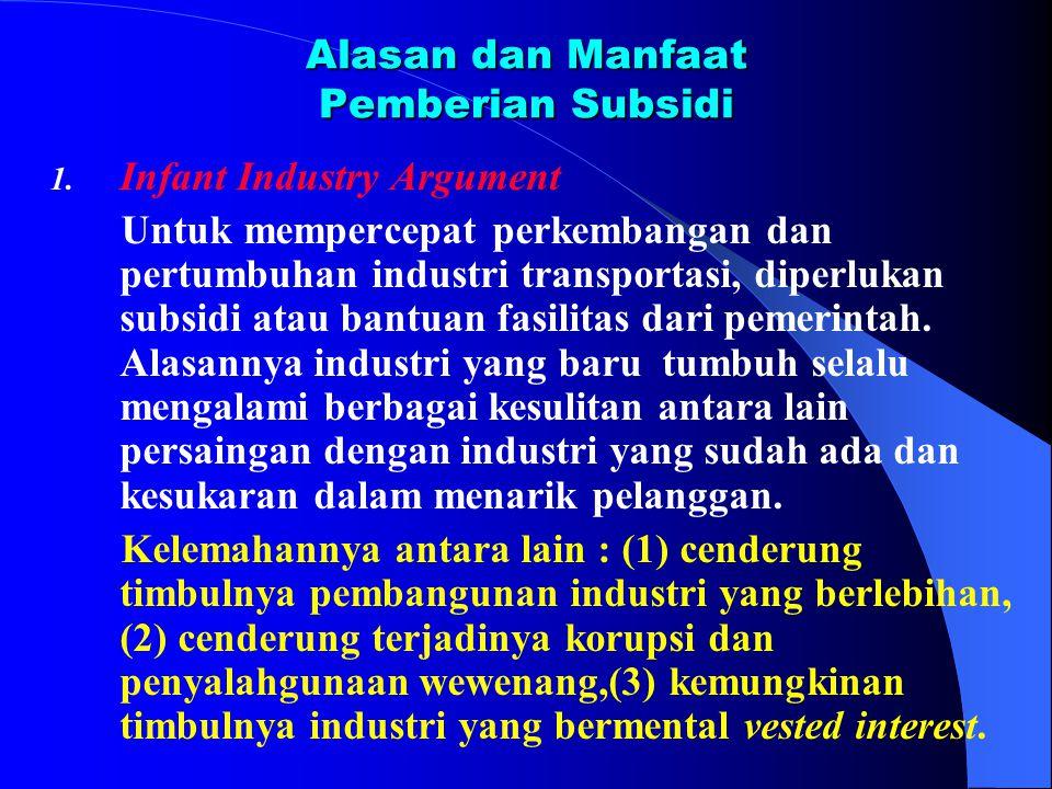 Alasan dan Manfaat Pemberian Subsidi 1. Infant Industry Argument Untuk mempercepat perkembangan dan pertumbuhan industri transportasi, diperlukan subs