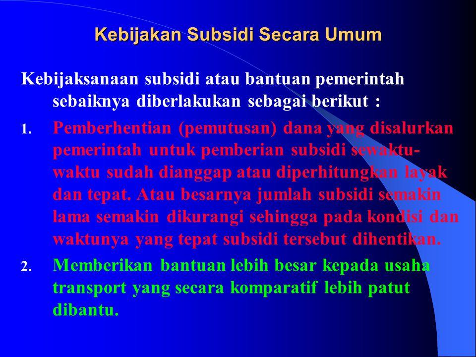 Kebijaksanaan subsidi atau bantuan pemerintah sebaiknya diberlakukan sebagai berikut : 1. Pemberhentian (pemutusan) dana yang disalurkan pemerintah un