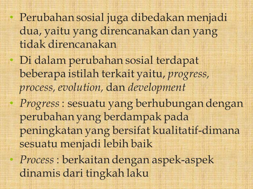 Perubahan sosial juga dibedakan menjadi dua, yaitu yang direncanakan dan yang tidak direncanakan Di dalam perubahan sosial terdapat beberapa istilah terkait yaitu, progress, process, evolution, dan development Progress : sesuatu yang berhubungan dengan perubahan yang berdampak pada peningkatan yang bersifat kualitatif-dimana sesuatu menjadi lebih baik Process : berkaitan dengan aspek-aspek dinamis dari tingkah laku