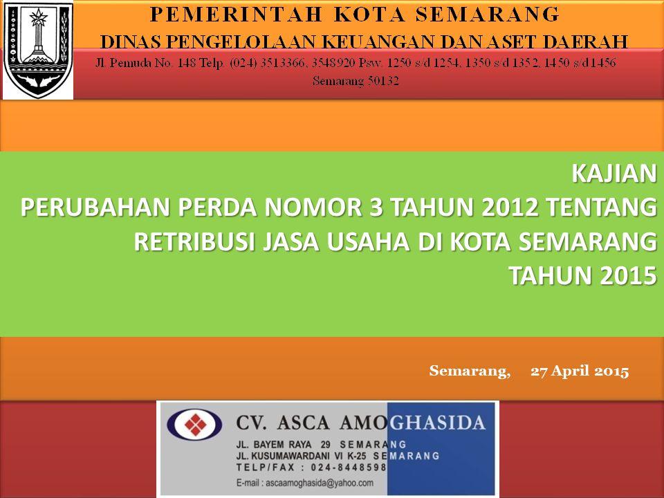 KAJIAN PERUBAHAN PERDA NOMOR 3 TAHUN 2012 TENTANG RETRIBUSI JASA USAHA DI KOTA SEMARANG TAHUN 2015 Semarang, 27 April 2015