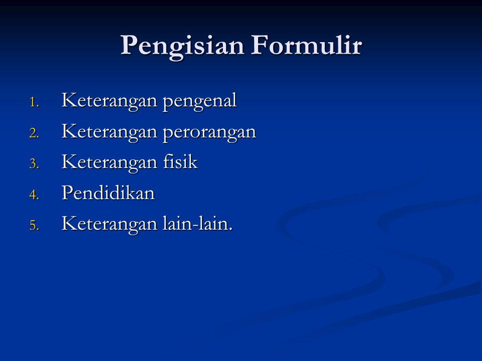 Pengisian Formulir 1. Keterangan pengenal 2. Keterangan perorangan 3. Keterangan fisik 4. Pendidikan 5. Keterangan lain-lain.