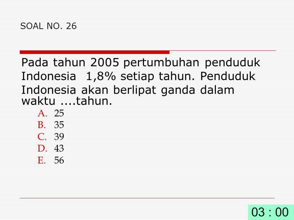 SOAL NO.26 Pada tahun 2005 pertumbuhan penduduk Indonesia 1,8% setiap tahun.
