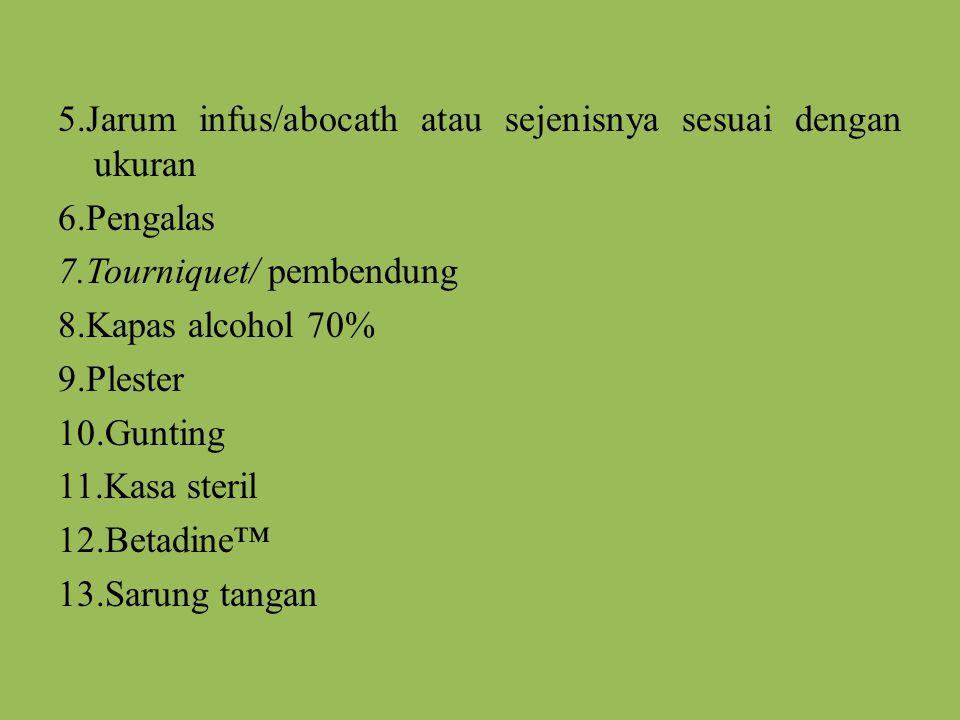 5.Jarum infus/abocath atau sejenisnya sesuai dengan ukuran 6.Pengalas 7.Tourniquet/ pembendung 8.Kapas alcohol 70% 9.Plester 10.Gunting 11.Kasa steril