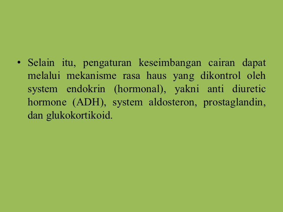 Selain itu, pengaturan keseimbangan cairan dapat melalui mekanisme rasa haus yang dikontrol oleh system endokrin (hormonal), yakni anti diuretic hormo