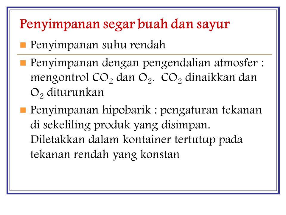 Penyimpanan segar buah dan sayur Penyimpanan suhu rendah Penyimpanan dengan pengendalian atmosfer : mengontrol CO 2 dan O 2. CO 2 dinaikkan dan O 2 di