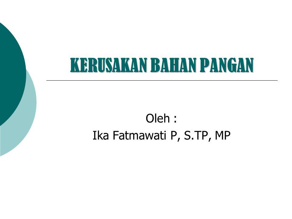 KERUSAKAN BAHAN PANGAN Oleh : Ika Fatmawati P, S.TP, MP