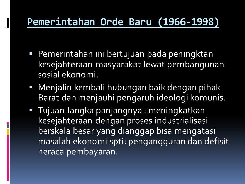 Pemerintahan Orde Baru (1966-1998)  Pemerintahan ini bertujuan pada peningktan kesejahteraan masyarakat lewat pembangunan sosial ekonomi.