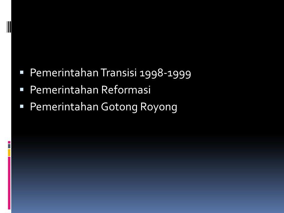  Pemerintahan Transisi 1998-1999  Pemerintahan Reformasi  Pemerintahan Gotong Royong