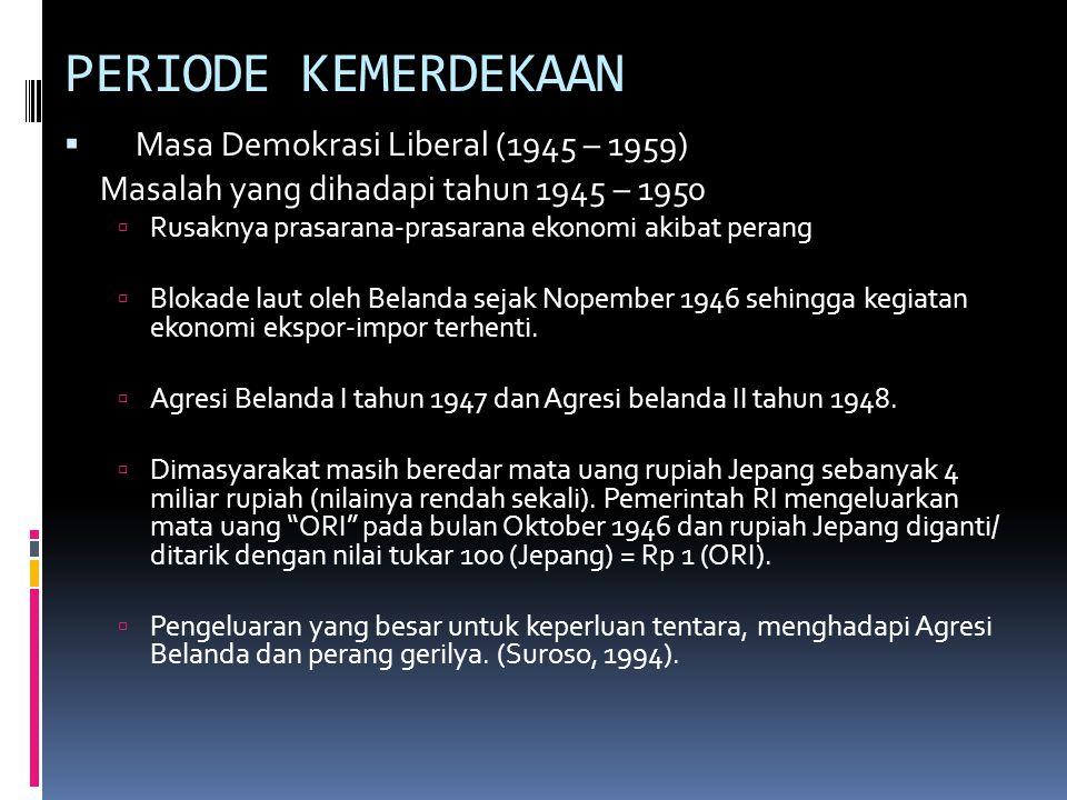 PERIODE KEMERDEKAAN  Masa Demokrasi Liberal (1945 – 1959) Masalah yang dihadapi tahun 1945 – 1950  Rusaknya prasarana-prasarana ekonomi akibat perang  Blokade laut oleh Belanda sejak Nopember 1946 sehingga kegiatan ekonomi ekspor-impor terhenti.