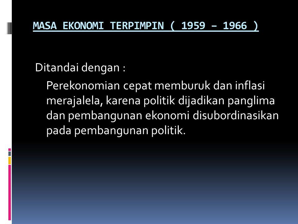 MASA EKONOMI TERPIMPIN ( 1959 – 1966 ) Ditandai dengan : Perekonomian cepat memburuk dan inflasi merajalela, karena politik dijadikan panglima dan pembangunan ekonomi disubordinasikan pada pembangunan politik.