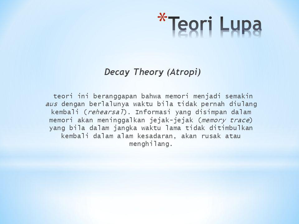 Decay Theory (Atropi) teori ini beranggapan bahwa memori menjadi semakin aus dengan berlalunya waktu bila tidak pernah diulang kembali (rehearsal). In