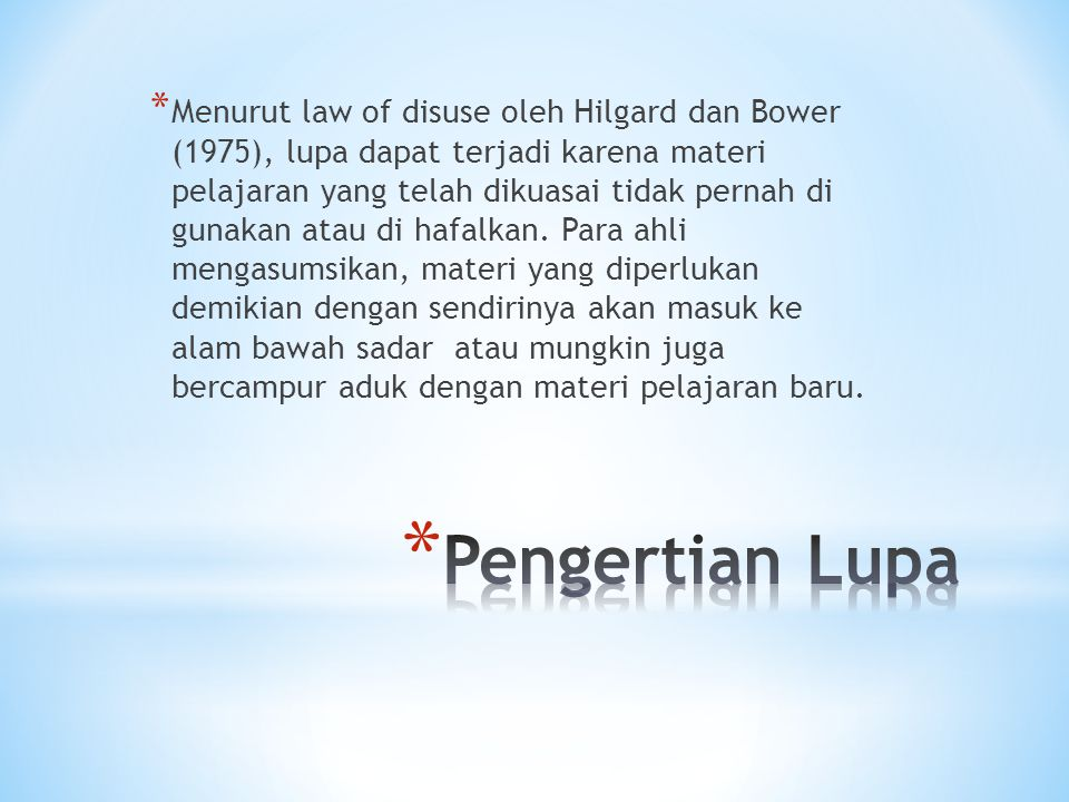 * Menurut law of disuse oleh Hilgard dan Bower (1975), lupa dapat terjadi karena materi pelajaran yang telah dikuasai tidak pernah di gunakan atau di