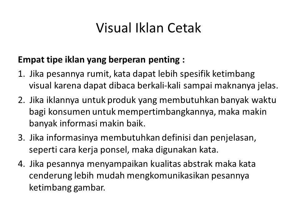 Visual Iklan Cetak Empat tipe iklan yang berperan penting : 1. Jika pesannya rumit, kata dapat lebih spesifik ketimbang visual karena dapat dibaca ber