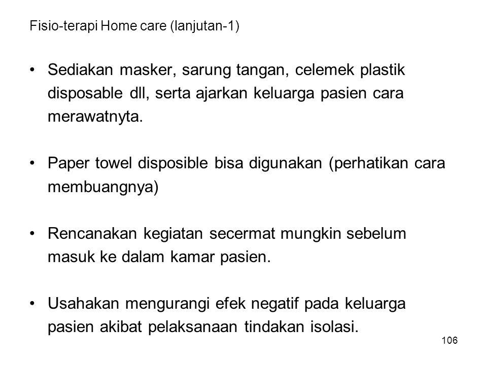 106 Fisio-terapi Home care (lanjutan-1) Sediakan masker, sarung tangan, celemek plastik disposable dll, serta ajarkan keluarga pasien cara merawatnyta