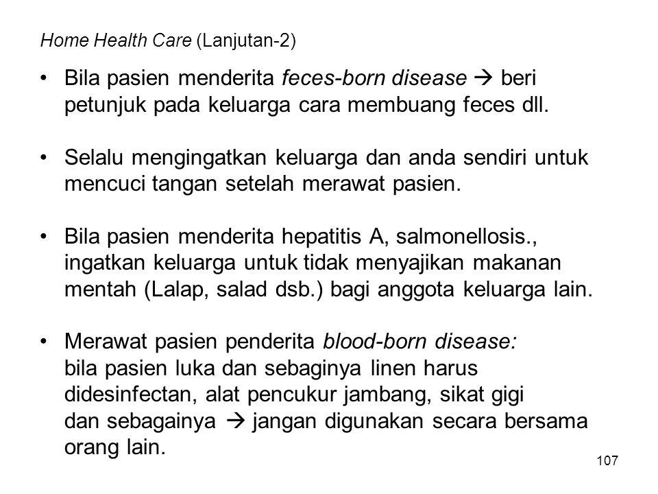 107 Home Health Care (Lanjutan-2) Bila pasien menderita feces-born disease  beri petunjuk pada keluarga cara membuang feces dll. Selalu mengingatkan