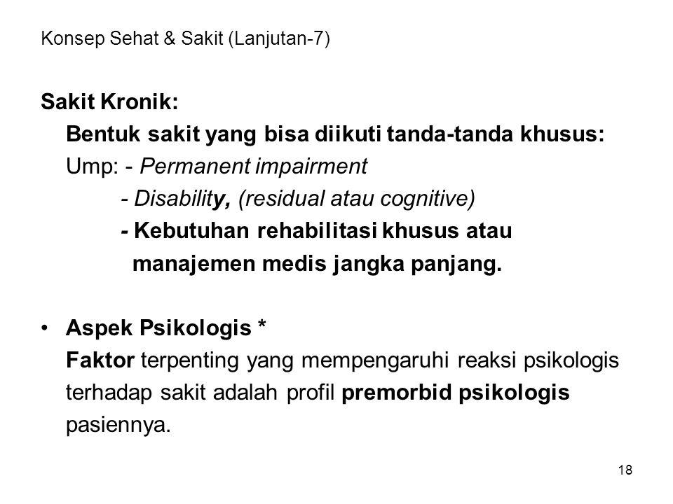 18 Konsep Sehat & Sakit (Lanjutan-7) Sakit Kronik: Bentuk sakit yang bisa diikuti tanda-tanda khusus: Ump: - Permanent impairment - Disability, (resid