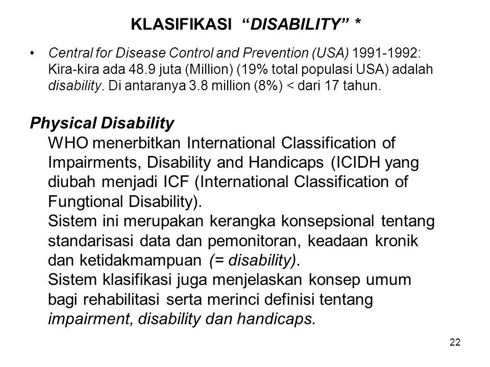 "22 KLASIFIKASI ""DISABILITY"" * Central for Disease Control and Prevention (USA) 1991-1992: Kira-kira ada 48.9 juta (Million) (19% total populasi USA) a"