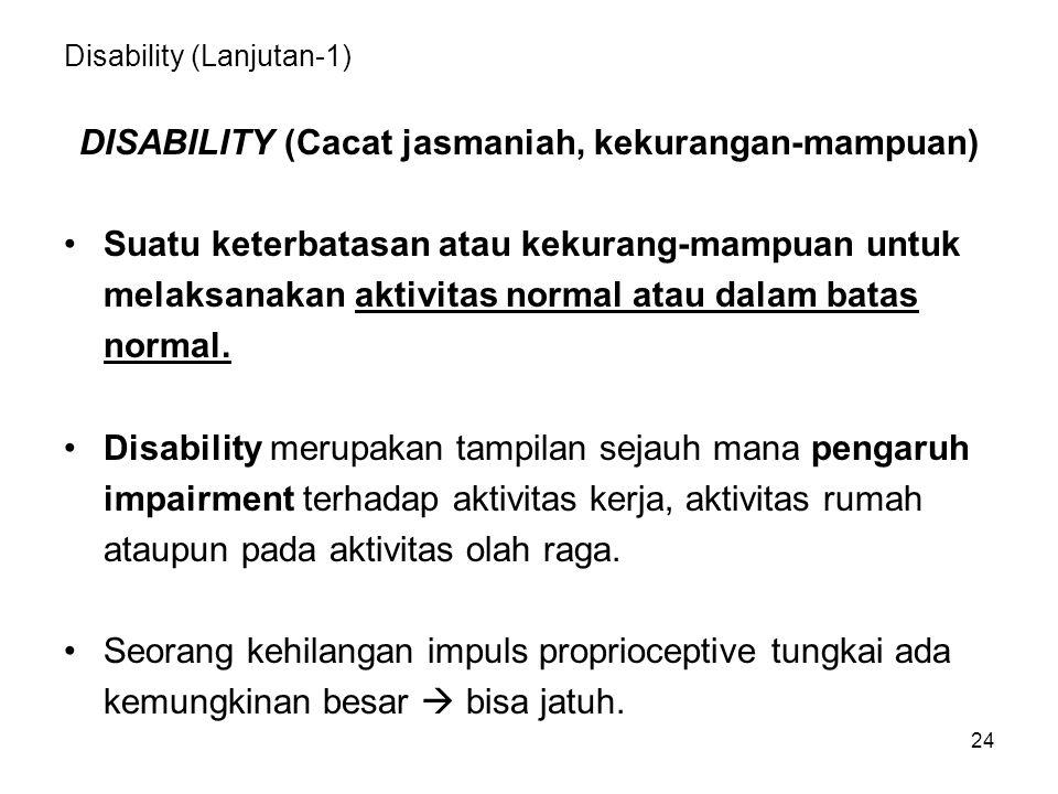 24 Disability (Lanjutan-1) DISABILITY (Cacat jasmaniah, kekurangan-mampuan) Suatu keterbatasan atau kekurang-mampuan untuk melaksanakan aktivitas norm