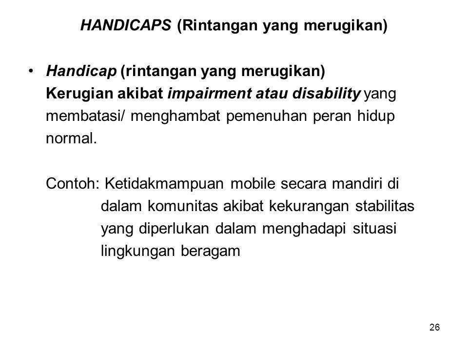 26 HANDICAPS (Rintangan yang merugikan) Handicap (rintangan yang merugikan) Kerugian akibat impairment atau disability yang membatasi/ menghambat peme