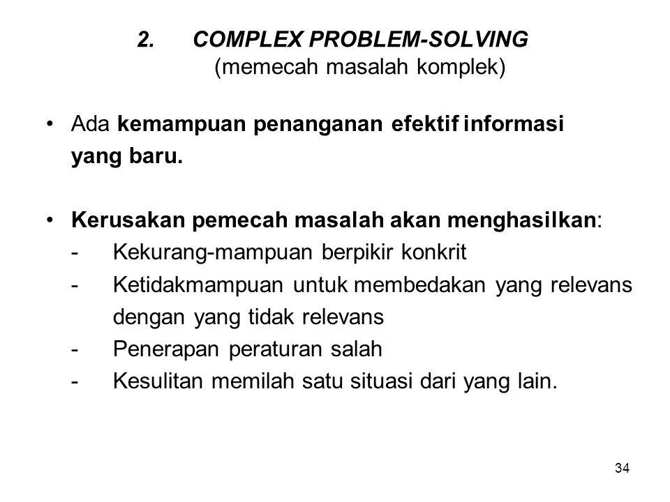34 2.COMPLEX PROBLEM-SOLVING (memecah masalah komplek) Ada kemampuan penanganan efektif informasi yang baru. Kerusakan pemecah masalah akan menghasilk