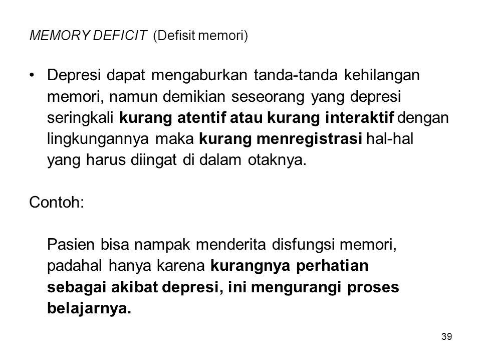 39 MEMORY DEFICIT (Defisit memori) Depresi dapat mengaburkan tanda-tanda kehilangan memori, namun demikian seseorang yang depresi seringkali kurang at