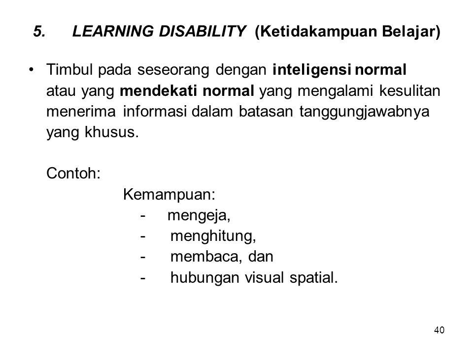 40 5.LEARNING DISABILITY (Ketidakampuan Belajar) Timbul pada seseorang dengan inteligensi normal atau yang mendekati normal yang mengalami kesulitan m