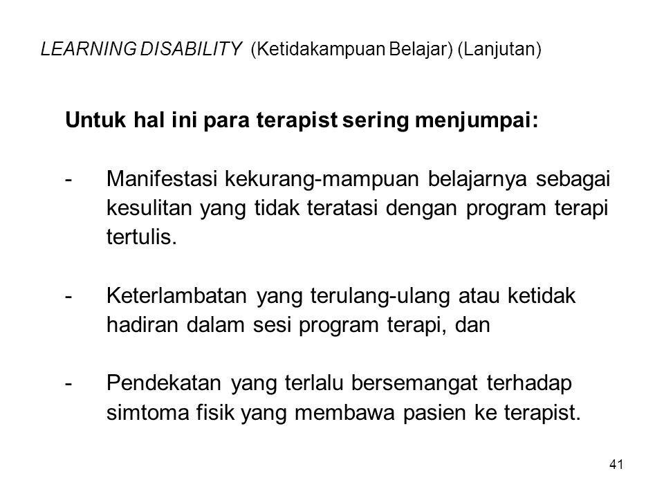 41 LEARNING DISABILITY (Ketidakampuan Belajar) (Lanjutan) Untuk hal ini para terapist sering menjumpai: -Manifestasi kekurang-mampuan belajarnya sebag