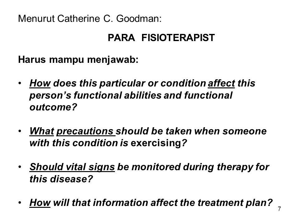 7 Menurut Catherine C. Goodman: PARA FISIOTERAPIST Harus mampu menjawab: How does this particular or condition affect this person's functional abiliti
