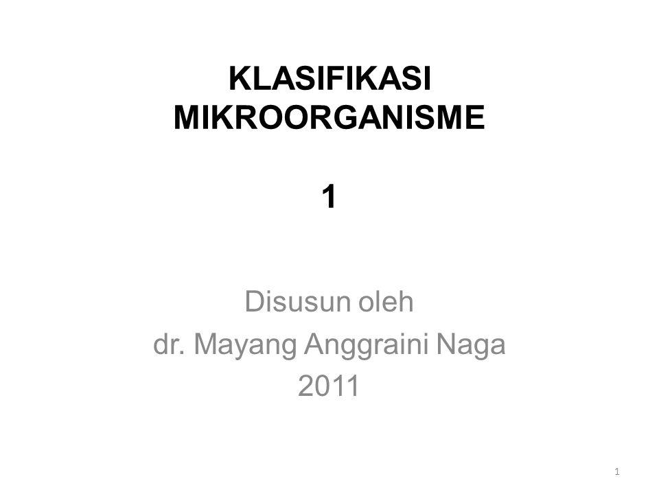 KLASIFIKASI MIKROORGANISME 1 Disusun oleh dr. Mayang Anggraini Naga 2011 1