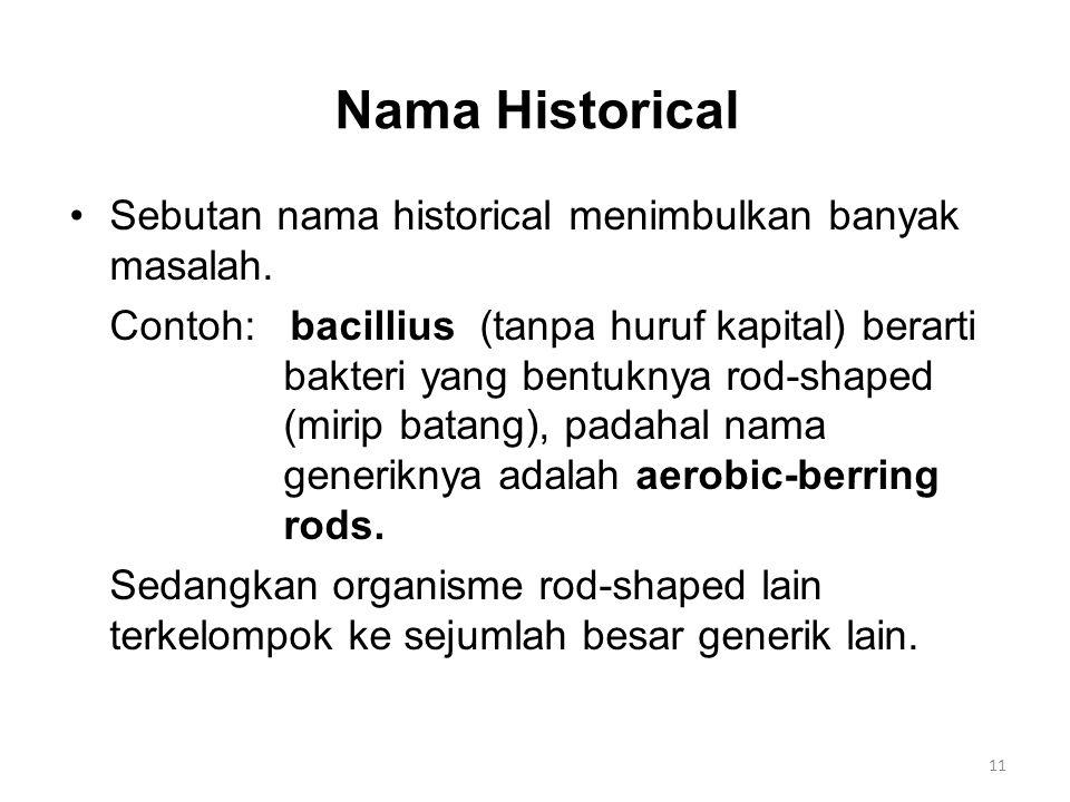 Nama Historical Sebutan nama historical menimbulkan banyak masalah. Contoh: bacillius (tanpa huruf kapital) berarti bakteri yang bentuknya rod-shaped