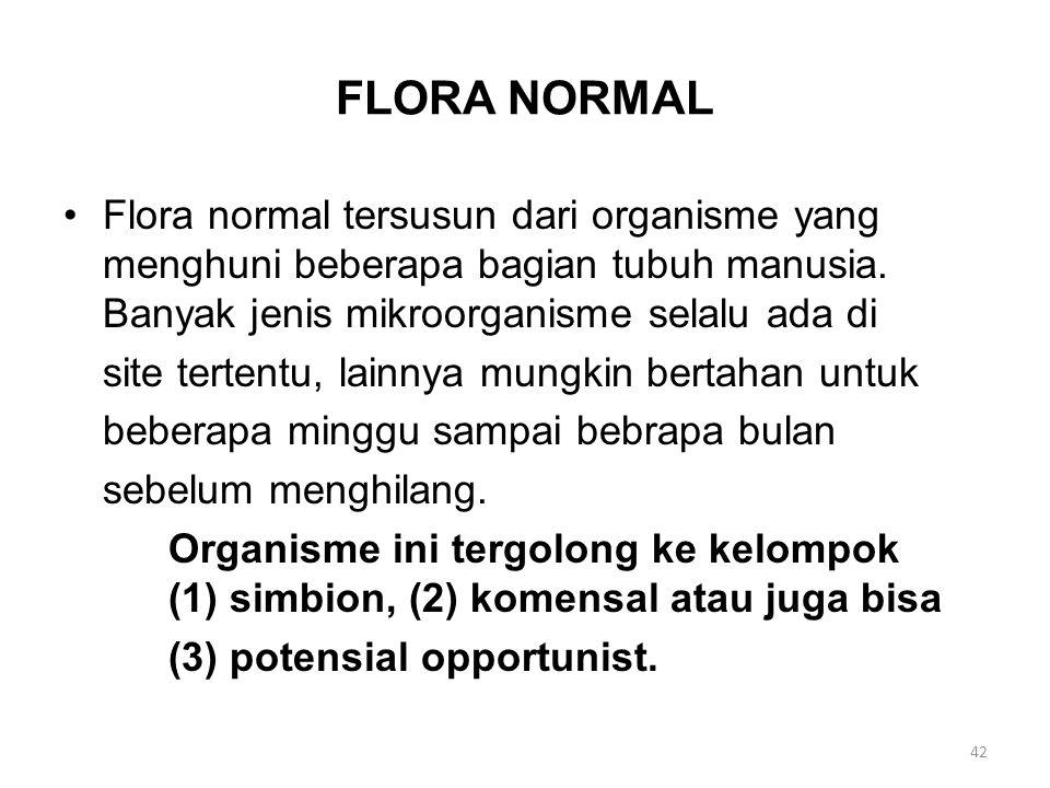 FLORA NORMAL Flora normal tersusun dari organisme yang menghuni beberapa bagian tubuh manusia. Banyak jenis mikroorganisme selalu ada di site tertentu