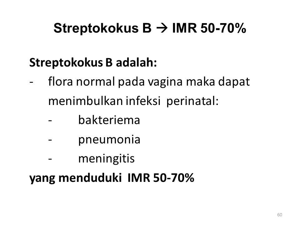 Streptokokus B  IMR 50-70% Streptokokus B adalah: -flora normal pada vagina maka dapat menimbulkan infeksi perinatal: -bakteriema -pneumonia -meningi