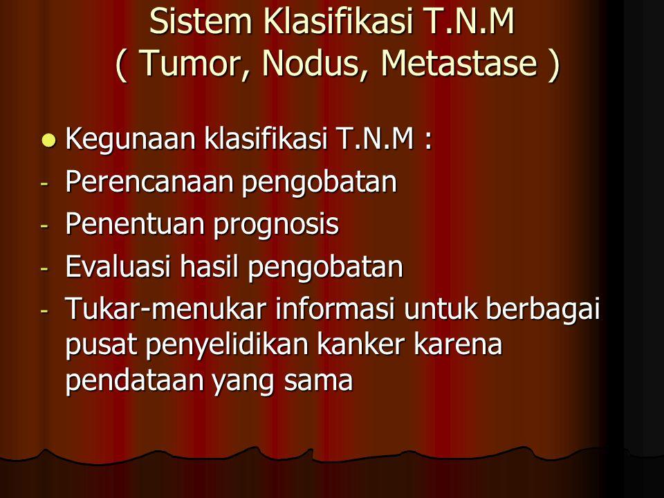 Sistem Klasifikasi T.N.M ( Tumor, Nodus, Metastase ) Kegunaan klasifikasi T.N.M : Kegunaan klasifikasi T.N.M : - Perencanaan pengobatan - Penentuan pr