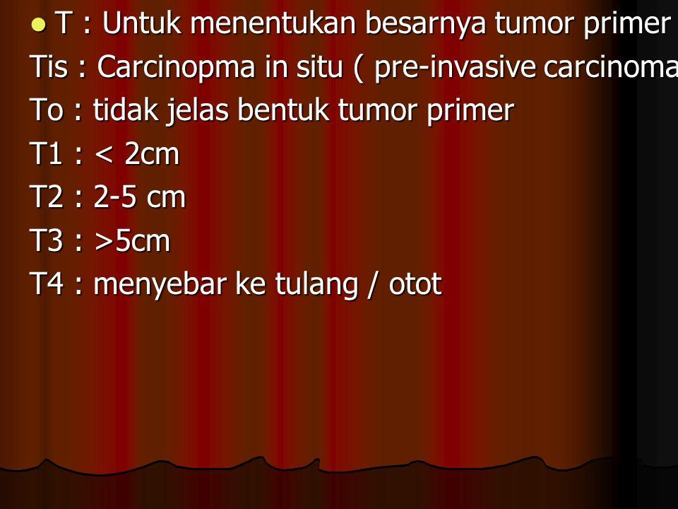T : Untuk menentukan besarnya tumor primer T : Untuk menentukan besarnya tumor primer Tis : Carcinopma in situ ( pre-invasive carcinoma ) To : tidak j