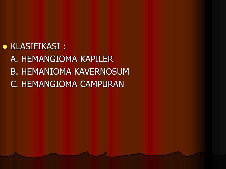 KLASIFIKASI : KLASIFIKASI : A. HEMANGIOMA KAPILER A. HEMANGIOMA KAPILER B. HEMANIOMA KAVERNOSUM B. HEMANIOMA KAVERNOSUM C. HEMANGIOMA CAMPURAN C. HEMA